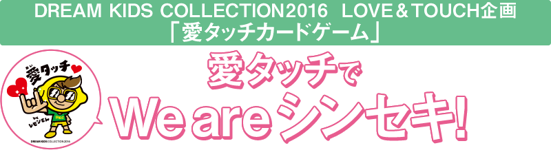 DREAM KIDS COLLECTION2016 LOVE&TOUCH企画 「愛タッチカードゲーム」 愛タッチでWE ARE シンセキ!